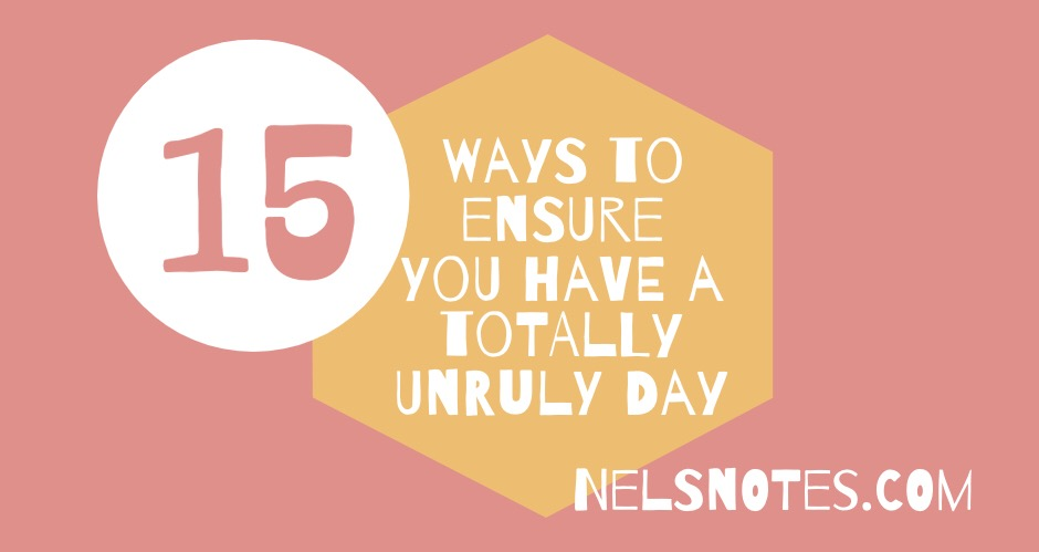 15 ways to ensure you have a totally unruly day